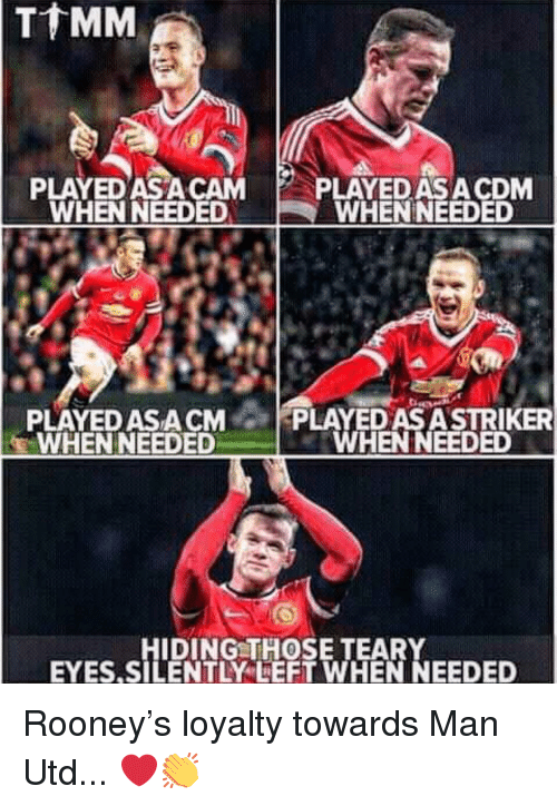 rooney: PLAYED ASA CAM P  PLAYEDASACDM  WHENNEEDED  WHEN NEEDED  PLAYED ASA CMPLAYED AS ASTRIKER  WHENNEEDED  WHEN NEEDED  HIDING THOSE TEARY  EYES.SILENTLYLEFT WHEN NEEDED Rooney's loyalty towards Man Utd... ❤️👏