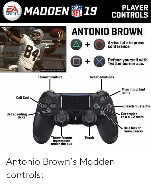 Bleach: PLAYER  CONTROLS  EA  MADDEN 19  SPORTS  ANTONIO BROWN  Arriye late to press  conference  Defend yourself with  Twitter burner acc.  CHAVEADAYMEMES  Throw furniture  Tweet emotions  Miss important  game  Call God  Bleach mustache  Get traded  Get speeding  ticke  to a 4-12 team  Be a locker  room cancer  Throw former  teammates  under the bus  Twerk Antonio Brown's Madden controls: