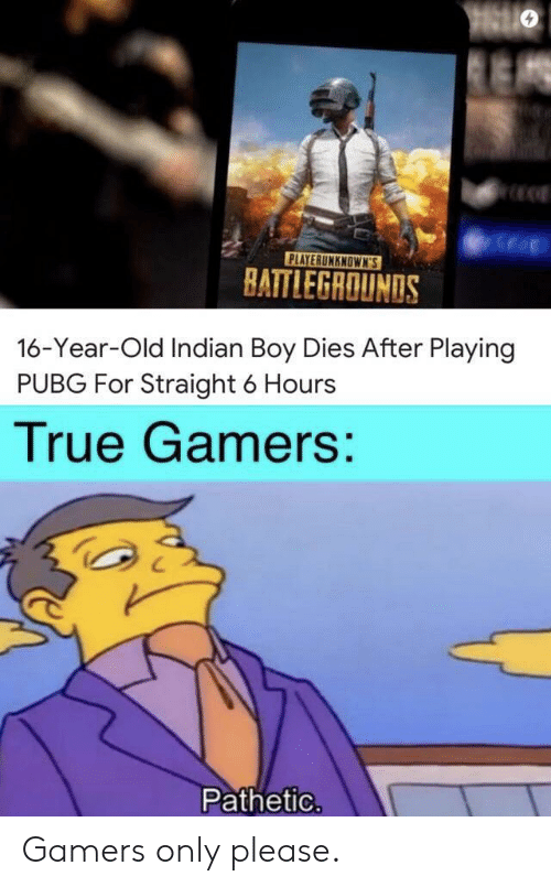 True, Indian, and Old: PLAYERUNKNOWN'S  BATTLEGROUNDS  16-Year-Old Indian Boy Dies After Playing  PUBG For Straight 6 Hours  True Gamers:  Pathetic. Gamers only please.