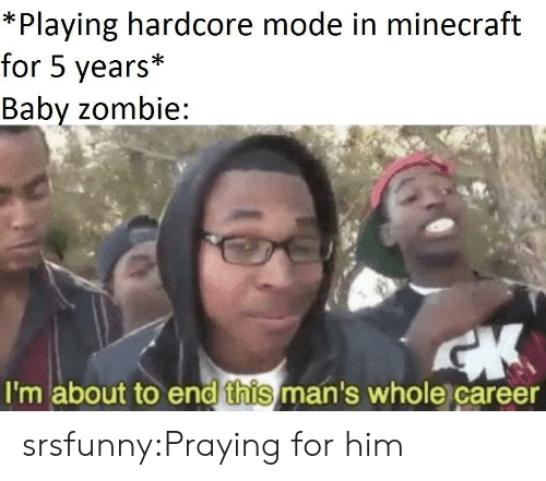 Minecraft, Tumblr, and Blog: *Playing hardcore mode in minecraft  for 5 years*  Babv zombie:  I'm about to end this man's whole career srsfunny:Praying for him