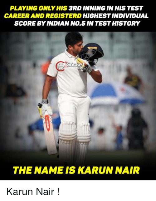 Karun Nair: PLAYING ONLY HIS  3RD INNING IN HIS TEST  CAREER AND REGISTER D  HIGHESTINDIVIDUAL  SCOREBY INDIAN No.5 INTESTHISTORY  THE NAME IS KARUN NAIR Karun Nair !