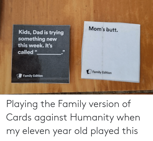 played: Playing the Family version of Cards against Humanity when my eleven year old played this