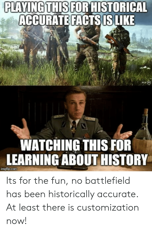 Battlefield: PLAYING THIS FOR HISTORICAL  ACCURATE FACTS IS LIKE  WATCHING THIS FOR  LEARNINGABOUT HISTORY  imgflip.com Its for the fun, no battlefield has been historically accurate. At least there is customization now!