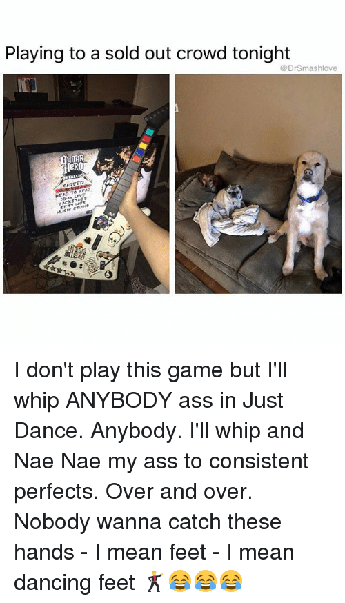 nae nae: Playing to a sold out crowd tonight  Dr Smashlove  TTAL  CAREER  TO READ  MUSIC STUD I don't play this game but I'll whip ANYBODY ass in Just Dance. Anybody. I'll whip and Nae Nae my ass to consistent perfects. Over and over. Nobody wanna catch these hands - I mean feet - I mean dancing feet 🕺😂😂😂