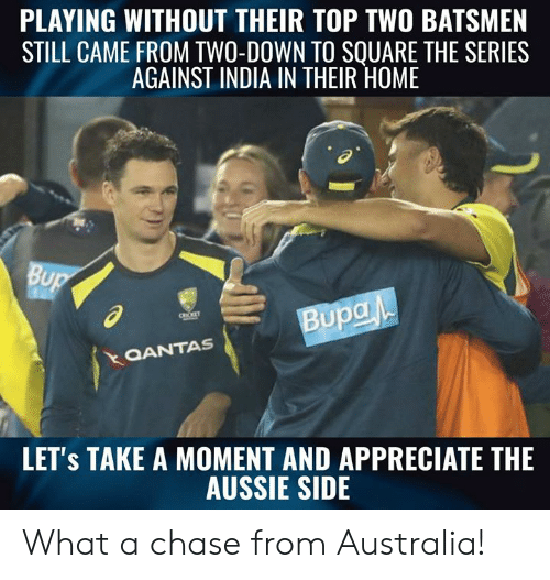 Memes, Appreciate, and Australia: PLAYING WITHOUT THEIR TOP TWO BATSMEN  STILL CAME FROM TWO-DOWN TO SOUARE THE SERIES  AGAINST INDIA IN THEIR HOME  al  QANTAS  LET's TAKE A MOMENT AND APPRECIATE THE  AUSSIE SIDE What a chase from Australia!
