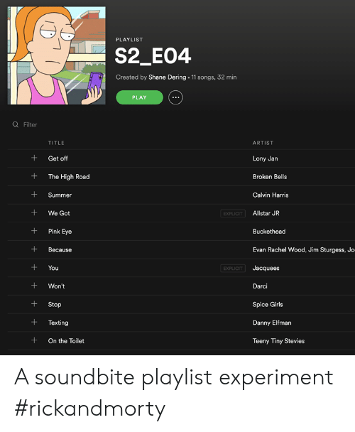 Allstar: PLAYLIST  S2_E04  Created by Shane Dering 11 songs, 32 min  PLAY  Q Filter  TITLE  ARTIST  + Get off  + The High Road  +Summer  +We Got  +Pink Eye  +Because  +You  +Won't  +Stop  +Texting  + On the Toilet  Lony Jan  Broken Bells  Calvin Harris  EXPLICIT  Allstar JR  Buckethead  Evan Rachel Wood, Jim Sturgess, Jo  Jacquees  Darci  Spice Girls  Danny Elfman  Teeny Tiny Stevies  EXPLICIT A soundbite playlist experiment #rickandmorty