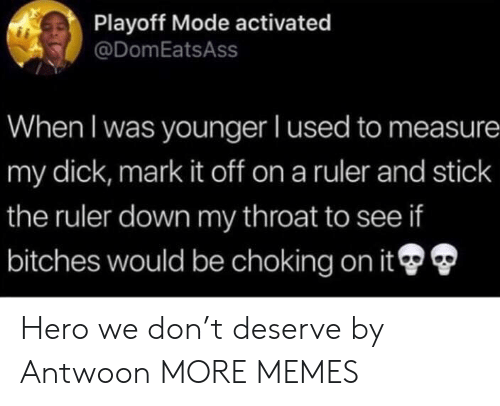 Dank, Memes, and Target: Playoff Mode activated  @DomEatsAss  When I was younger I used to measure  my dick, mark it off on a ruler and stick  the ruler down my throat to see if  bitches would be choking on it Hero we don't deserve by Antwoon MORE MEMES