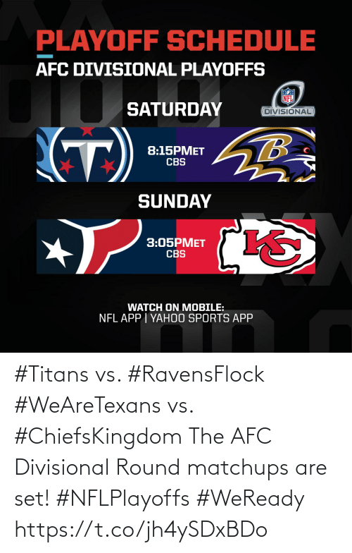 saturday: PLAYOFF SCHEDULE  AFC DIVISIONAL PLAYOFFS  SATURDAY  DIVISIONAL  (T)  8:15PMET  CBS  SUNDAY  3:05PMET  CBS  WATCH ON MOBILE:  NFL APP I YAH0O SPORTS APP #Titans vs. #RavensFlock #WeAreTexans vs. #ChiefsKingdom  The AFC Divisional Round matchups are set! #NFLPlayoffs #WeReady https://t.co/jh4ySDxBDo