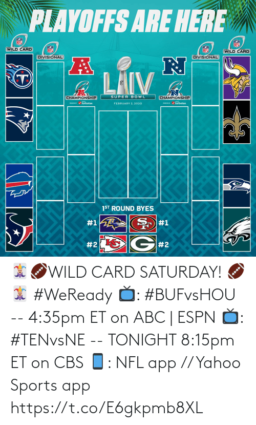 february: PLAYOFFS ARE HERE  NFL  NFL  WILD CARD  NFL  NFL  (WILD CARD  DIVISIONAL  DIVISIONAL  LAIV  SUPER BOWL  CHAMPIONSHIP  CHAMPIONSHIP  PRESEVa / turbotax.  PESEND / turbotax.  FEBRUARY 2, 2020  1ST ROUND BYES  #1  #1  G#2  🃏🏈WILD CARD SATURDAY! 🏈🃏  #WeReady  📺: #BUFvsHOU --  4:35pm ET on ABC | ESPN  📺: #TENvsNE -- TONIGHT 8:15pm ET on CBS 📱: NFL app // Yahoo Sports app https://t.co/E6gkpmb8XL
