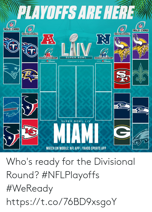 february: PLAYOFFS ARE HERE  NFL  NFL  WILD CARD  NFL  NFL  (WILD CARD  DIVISIONAL  DIVISIONAL  LAIV  SUPER BOWL  CHAMPIONSHIP  CHAMPIONSHIP  PESEI r / turbotax.  PRESEVID r / turbotax.  FEBRUARY 2, 2020  TB  SUPER B OWL LIV  MIAMI G  WATCH ON MOBILE: NFL APP | YAHOO SPORTS APP Who's ready for the Divisional Round? #NFLPlayoffs #WeReady https://t.co/76BD9xsgoY