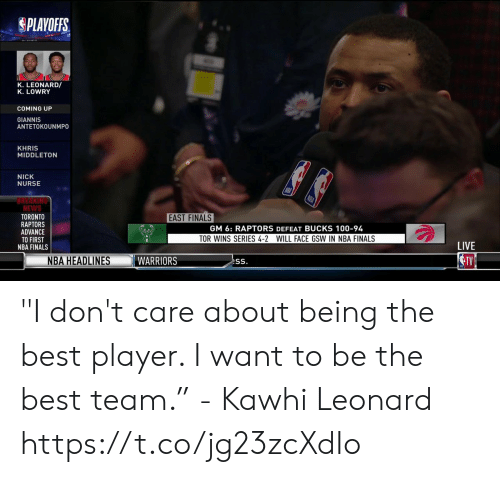 "Leonard: PLAYOFFS.  K. LEONARD/  K. LOWRY  COMING UP  GIANNIS  ANTETOKOUNMPO  KHRIS  MIDDLETON  NICK  NURSE  REAKING  NEWS  TORONTO  RAPTORS  ADVANCE  TO FIRST  NBA FINALS  EAST FINALS  GM 6: RAPTORS DEFEAT BUCKS 100-94  TOR WINS SERIES 4-2 WILL FACE GSW IN NBA FINALS  LIVE  NBA HEADLINES ""I don't care about being the best player. I want to be the best team.""  - Kawhi Leonard   https://t.co/jg23zcXdIo"