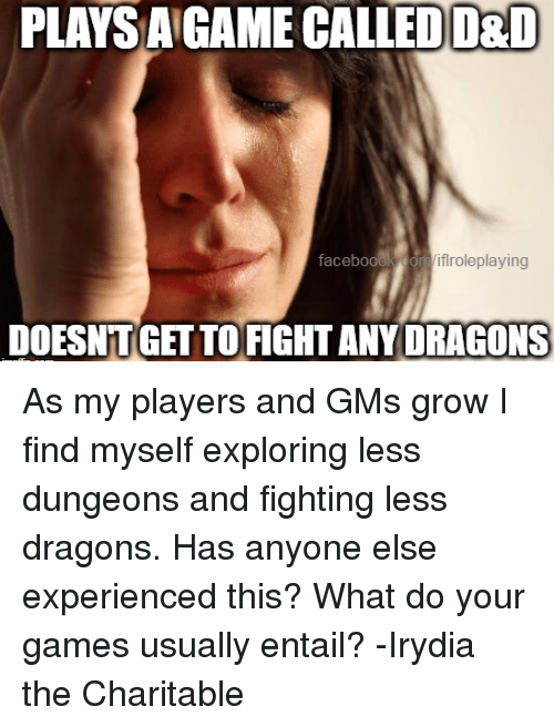 gms: PLAYS A GAME CALLED D&D  facebook  flroleplaying  DOESNTGETTO FIGHT ANY DRAGONS As my players and GMs grow I find myself exploring less dungeons and fighting less dragons. Has anyone else experienced this? What do your games usually entail?  -Irydia the Charitable