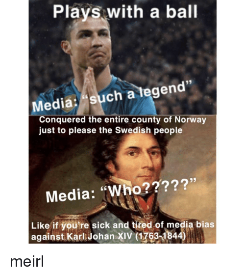 """Youre Sick: Plays with a ball  Media: such a tegen  Conquered the entire county of Norway  just to please the Swedish people  Media: """"Who?????'  Like if you're sick and tired of media bias  against Karl Johan XIV (1763-1844) meirl"""