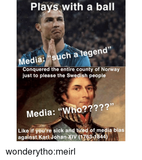 """Youre Sick: Plays with a ball  Media: such a tegen  Conquered the entire county of Norway  just to please the Swedish people  Media: """"Who?????'  Like if you're sick and tired of media bias  against Karl Johan XIV (1763-1844) wonderytho:meirl"""