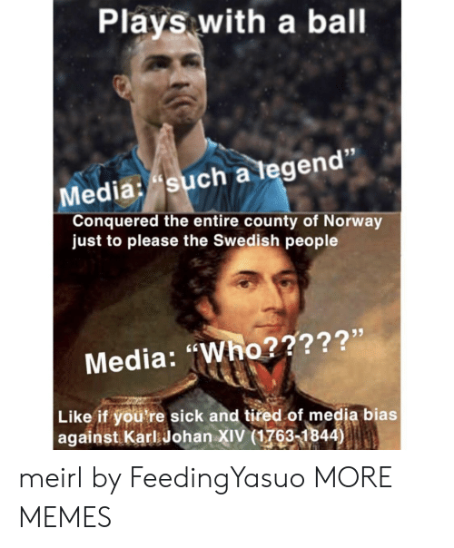 """Youre Sick: Plays with a ball  Media: such a tegen  Conquered the entire county of Norway  just to please the Swedish people  Media: """"Who?????'  Like if you're sick and tired of media bias  against Karl Johan XIV (1763-1844) meirl by FeedingYasuo MORE MEMES"""
