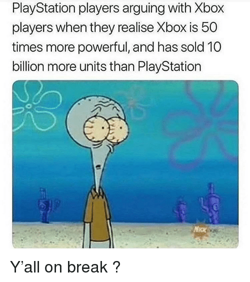 PlayStation, Xbox, and Break: PlayStation players arguing with Xbox  players when they realise Xbox is 50  times more powerful, and has sold 10  billion more units than PlayStation  MaK Y'all on break ?