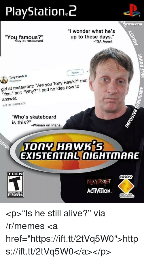 """uic: PlayStation.Z  NTSC UIC  You famous?""""  -Guy at restaurant  """"I wonder what he's  up to these days.""""  -TSA Agent  Follow  Tony Hawk  girl at restaurant: """"Are you Tony Hawk?"""" me:  """"Yes."""" her: """"Why?"""" I had no idea how to  answer.  6:02 PM-26 Oct 2009  """"Who's skateboard  is this?""""  -Woman on Plane  TOny HAWK S  EXISTENTIAL nIGHTMARE  TEEN  SONY  CONTENT RATED BY  ESRB  ACTIVISION.  COMPUTER <p>""""Is he still alive?"""" via /r/memes <a href=""""https://ift.tt/2tVq5W0"""">https://ift.tt/2tVq5W0</a></p>"""
