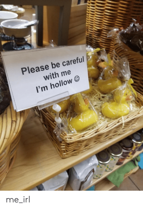 Irl, Me IRL, and Be Careful: Please be careful  with me  I'm hollow me_irl