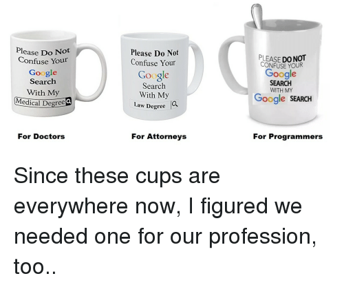 profession: Please Do Not  Confuse Your  Google  Search  With My  edical Degree  Please Do Not  Confuse Your  LEASE DO NOT  CONFUSE YOUR  Google  Google  Search  With My  SEARCH  WITH MY  Google SEARCH  Law Degree  O,  For Doctors  For Attorneys  For Programmers Since these cups are everywhere now, I figured we needed one for our profession, too..