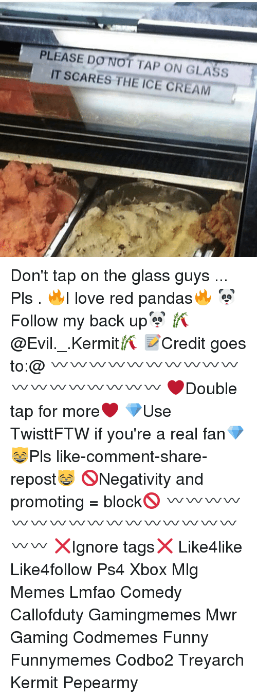 On The Glass: PLEASE DO NOT TAP ON GLASS  IT SCARES THE ICE CREAM Don't tap on the glass guys ... Pls . 🔥I love red pandas🔥 🐼Follow my back up🐼 🎋@Evil._.Kermit🎋 📝Credit goes to:@ 〰〰〰〰〰〰〰〰〰〰〰〰〰〰〰〰〰〰 ❤️Double tap for more❤️ 💎Use TwisttFTW if you're a real fan💎 😸Pls like-comment-share-repost😸 🚫Negativity and promoting = block🚫 〰〰〰〰〰〰〰〰〰〰〰〰〰〰〰〰〰〰 ❌Ignore tags❌ Like4like Like4follow Ps4 Xbox Mlg Memes Lmfao Comedy Callofduty Gamingmemes Mwr Gaming Codmemes Funny Funnymemes Codbo2 Treyarch Kermit Pepearmy