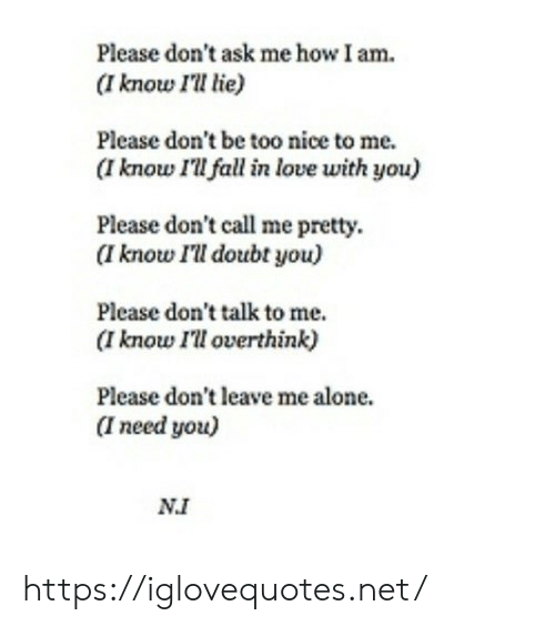 dont leave me: Please don't ask me how I am  (I know Il lie)  Please don't be too nice to me.  (I know I'll fall in love with you)  Please don't call me pretty.  (I know I'll doubt you)  Please don't talk to me.  (I know I'll overthink)  Please don't leave me alone.  I need you)  NI https://iglovequotes.net/