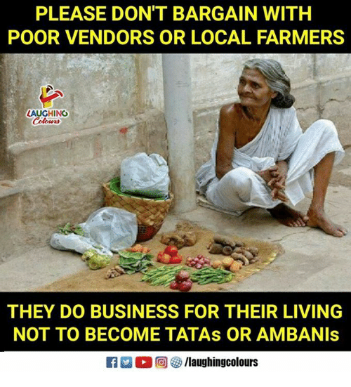Business, Living, and Indianpeoplefacebook: PLEASE DONT BARGAIN WITH  POOR VENDORS OR LOCAL FARMERS  LAUGHING  THEY DO BUSINESS FOR THEIR LIVING  NOT TO BECOME TATAs OR AMBANIs
