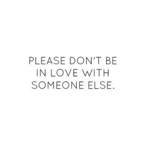 Love, Please, and In Love: PLEASE DON'T BE  IN LOVE WITH  SOMEONE ELSE