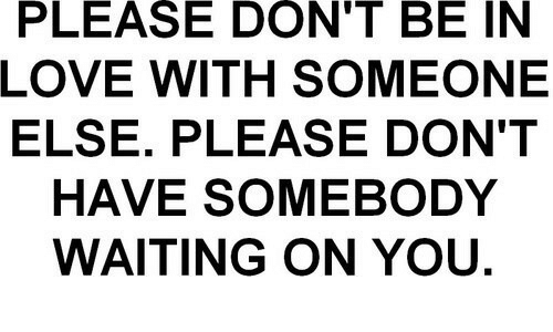 Love, Waiting..., and You: PLEASE  DON'T  BE  IN  LOVE WITH SOMEONE  ELSE. PLEASE DON'T  HAVE SOMEBODY  WAITING ON YOU.