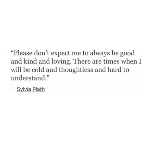 "Good, Cold, and Sylvia Plath: ""Please don't expect me to always be good  and kind and loving. There are times when I  will be cold and thoughtless and hard to  understand.""  Sylvia Plath"