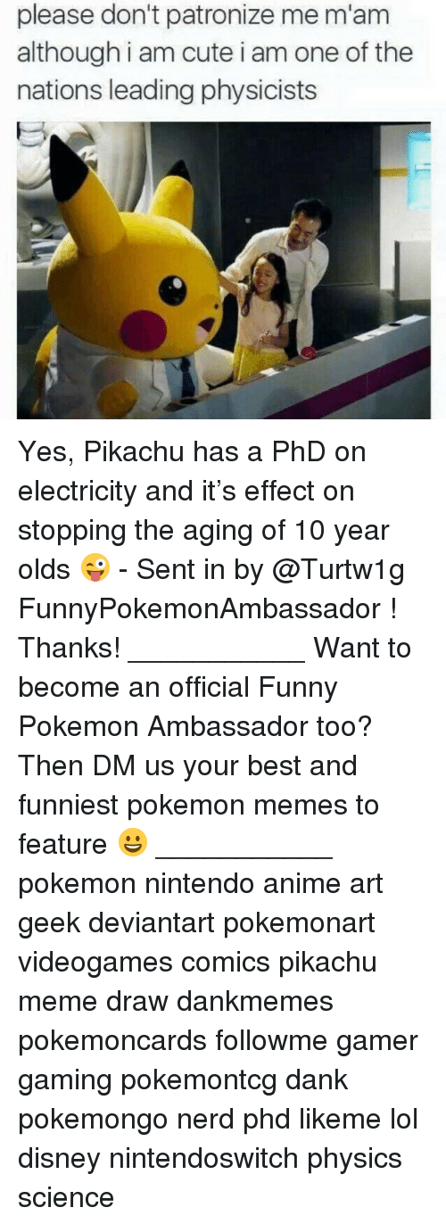 Meme Draw: please don't patronize me m'am  although i am cute i am one of the  nations leading physicists Yes, Pikachu has a PhD on electricity and it's effect on stopping the aging of 10 year olds 😜 - Sent in by @Turtw1g FunnyPokemonAmbassador ! Thanks! ___________ Want to become an official Funny Pokemon Ambassador too? Then DM us your best and funniest pokemon memes to feature 😀 ___________ pokemon nintendo anime art geek deviantart pokemonart videogames comics pikachu meme draw dankmemes pokemoncards followme gamer gaming pokemontcg dank pokemongo nerd phd likeme lol disney nintendoswitch physics science