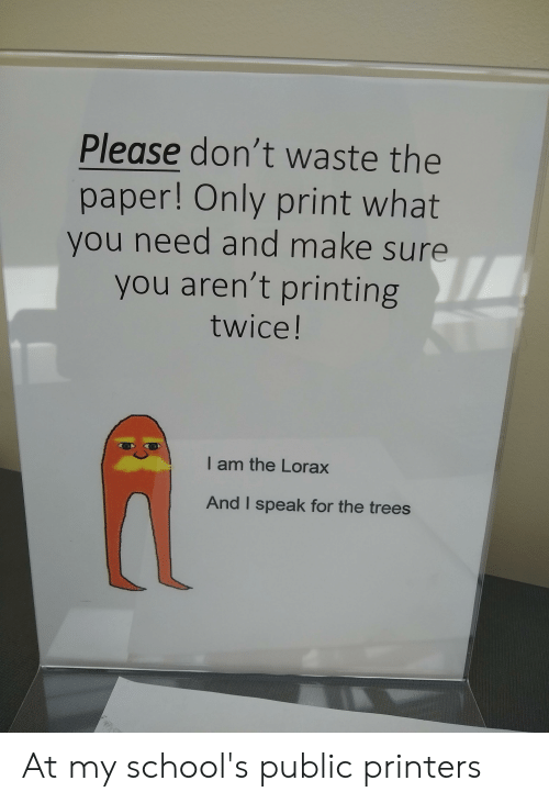 Trees, The Lorax, and Paper: Please don't waste the  paper! Only print what  you need and make sure  you aren't printing  twice!  I am the Lorax  And I speak for the trees At my school's public printers