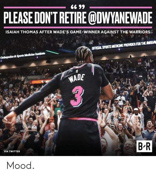 Game Winner: PLEASE DON'TRETIRE ODWYANEWADE  ISAIAH THOMAS AFTER WADE'S GAME-WINNER AGAINST THE WARRIORS  OFFICIAL SPORTS MEDICINE PROVIDER FOR THEMIA  WADE  B-R  VIA TWITTER Mood.