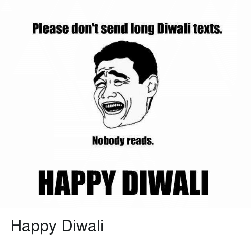 Memes, Happy, and Happiness: Please don'tsend long Diwalitexts.  Nobody reads.  HAPPY DIWALI Happy Diwali