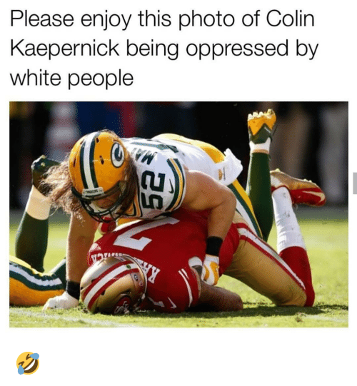 oppressed: Please enjoy this photo of Colin  Kaepernick being oppressed by  white people 🤣