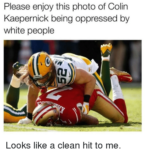 Colin Kaepernick: Please enjoy this photo of Colin  Kaepernick being oppressed by  white people Looks like a clean hit to me.