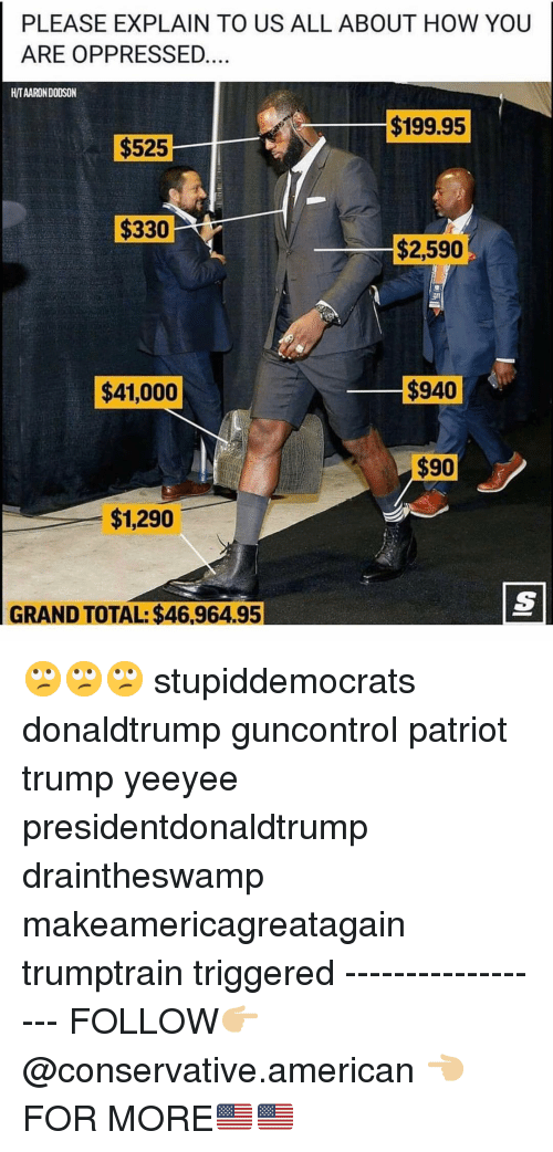 donaldtrump: PLEASE EXPLAIN TO US ALL ABOUT HOW YOUU  ARE OPPRESSED  H/TAARON DODSON  $199.95  $525  $330  $2,590  $41,000  $940  $1,290  GRAND TOTAL: $46,964.95 🙄🙄🙄 stupiddemocrats donaldtrump guncontrol patriot trump yeeyee presidentdonaldtrump draintheswamp makeamericagreatagain trumptrain triggered ------------------ FOLLOW👉🏼 @conservative.american 👈🏼 FOR MORE🇺🇸🇺🇸