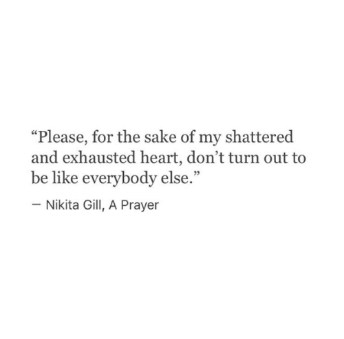 "Prayer: ""Please, for the sake of my shattered  and exhausted heart, don't turn out to  be like everybody else.""  - Nikita Gill, A Prayer"