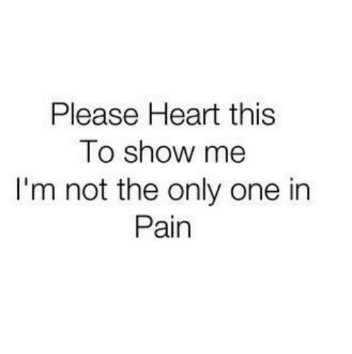 not the only one: Please Heart this  To show me  I'm not the only one in  Pain