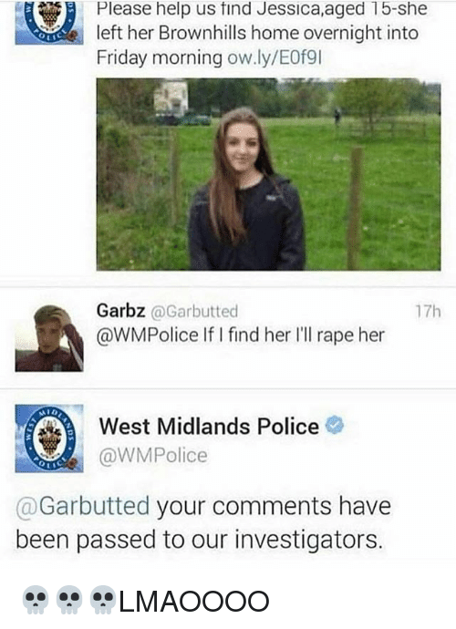 Rapeing: Please help us find Jessica,aged 15-she  left her Brownhills home overnight into  Friday morning ow.ly/E0例  Garbz @Garbutted  @WMPolice IifI find her Ill rape her  17h  West Midlands Police  @WMPolice  @Garbutted your comments have  been passed to our investigators. 💀💀💀LMAOOOO