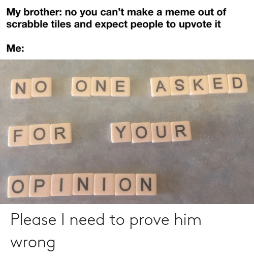 Prove: Please I need to prove him wrong