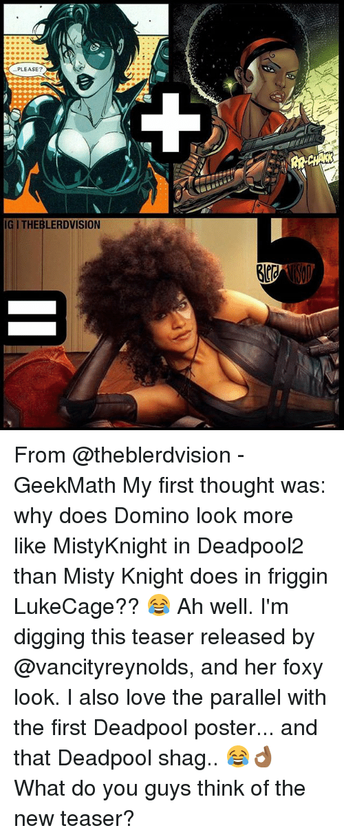 posterization: PLEASE?  IGI THEBLERDVISION From @theblerdvision - GeekMath My first thought was: why does Domino look more like MistyKnight in Deadpool2 than Misty Knight does in friggin LukeCage?? 😂 Ah well. I'm digging this teaser released by @vancityreynolds, and her foxy look. I also love the parallel with the first Deadpool poster... and that Deadpool shag.. 😂👌🏾 What do you guys think of the new teaser?