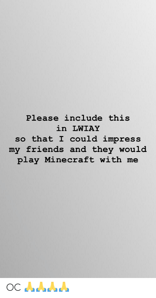Friends, Minecraft, and Play: Please include this  in LWIAY  so that I could impress  my friends and they would  play Minecraft with me OC 🙏🙏🙏🙏