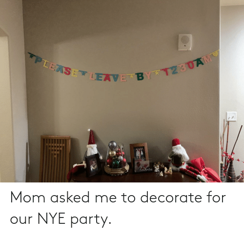 Me To: PLEASE LEAVE BY T230AM Mom asked me to decorate for our NYE party.