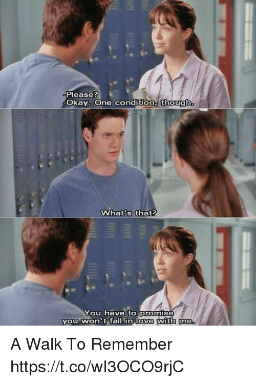 a walk to remember: Please?  Okay. One condition, though  What s that?  You have to promis  you won't fall in love with me  with me A Walk To Remember https://t.co/wI3OCO9rjC