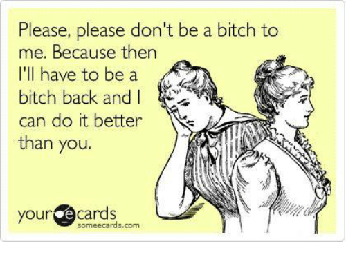 Your E Cards: Please, please don't be a bitch to  me. Because then  I'll have to be a  bitch back and I  can do it better  than you.  your  e cards