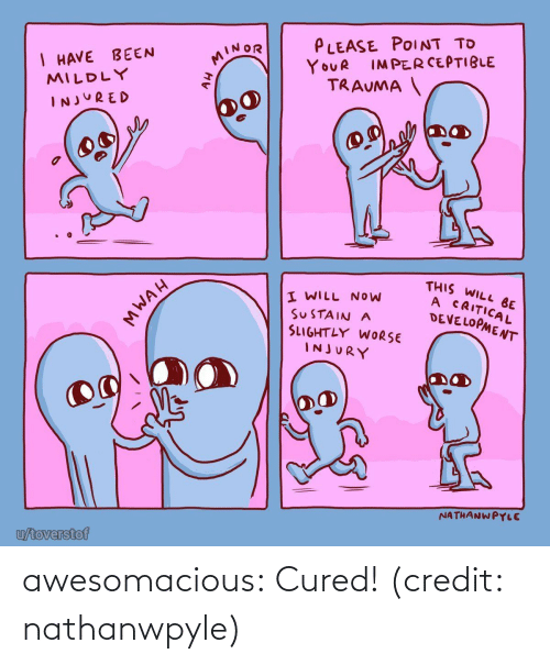 Have Been: PLEASE POINT TO  I HAVE BEEN  MILDLY  MINOR  IMPERCEPTIBLE  YOUR  TRAUMA  INJURED  THIS WILL BE  A CRITICAL  DEVELOPMENT  I WILL NOW  SUSTAIN A  SLIGHTLY WORSE  INJURY  NATHANWPYLE  u/toverstof  MWAH awesomacious:  Cured! (credit: nathanwpyle)