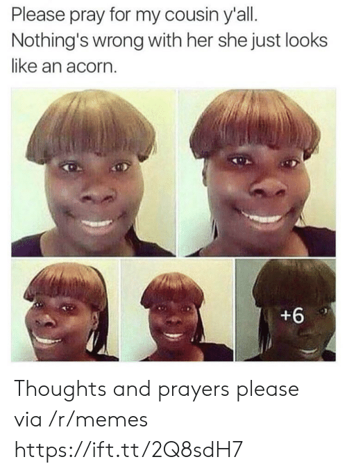acorn: Please pray for my cousin y'all.  Nothing's wrong with her she just looks  like an acorn  +6 Thoughts and prayers please via /r/memes https://ift.tt/2Q8sdH7
