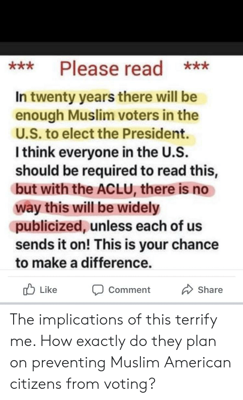 Muslim, American, and Aclu: Please read **  ***  In twenty years there will be  enough Muslim voters in the  U.S. to elect the President.  I think everyone in the U.S.  should be required to read this,  but with the ACLU, there is no  way this will be widely  publicized, unless each of us  sends it on! This is your chance  to make a difference.  Like  Share  Comment The implications of this terrify me. How exactly do they plan on preventing Muslim American citizens from voting?