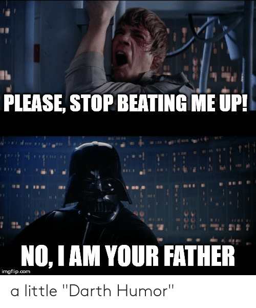 """Dank Memes, Com, and Darth: PLEASE, STOP BEATING ME UP!  NO, I AM YOUR FATHER  imgflip.com a little """"Darth Humor"""""""