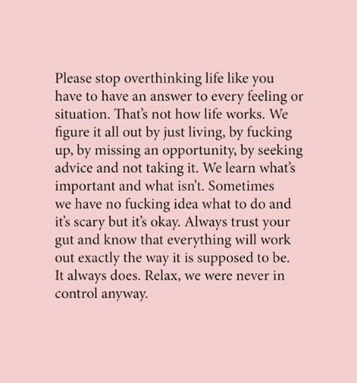 Advice, Fucking, and Life: Please stop overthinking life like you  have to have an answer to every feeling or  situation. That's not how life works. We  figure it all out by just living, by fucking  up, by missing an opportunity, by seeking  advice and not taking it. We learn what's  important and what isn't. Sometimes  we have no fucking idea what to do and  it's scary but it's okay. Always trust your  gut and know that everything will work  out exactly the way it is supposed to be.  It always does. Relax, we were never in  control anyway